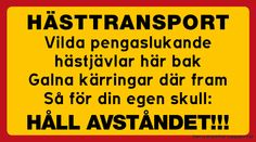 Dekal eller skylt: HÄSTTRANSPORT Vilda pengaslukande  hästjävlar här bak Galna kärringar där fram Så för din egen skull:  HÅLL AVSTÅNDET!!! Funny Facts, Funny Signs, Think Happy Thoughts, Weird Pictures, I Laughed, Laughter, Haha, Hilarious, Jokes