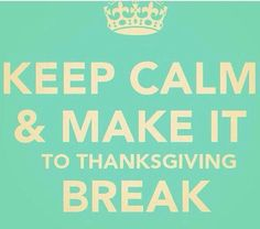 Keep calm and make it to Thanksgiving Break.