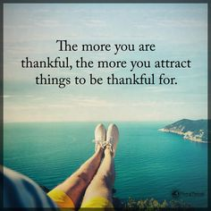 The more you are thankful, the more you attract things to be thankful for.