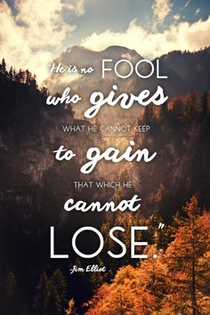 "Jim Elliot quote; ""He is no fool who gives what he cannot keep to gain that which he cannot lose."""