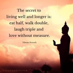 """""""The secret to living well and longer is: eat half, walk double, laugh triple and love without measure."""" ~Tibetan Proverb"""