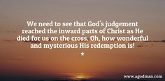 We need to see that God's judgement reached the inward parts of Christ as He died for us on the cross. Oh, how wonderful and mysterious His redemption is! More at www.agodman.com