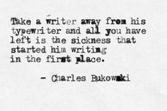 """""""Take a writer away from his typewriter and ll you have left is the sickness that started his writing in the first place."""""""