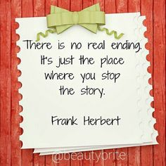 """""""There is no real ending. Its just the place where you stop the story."""" - Frank Herbert"""