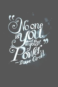 "love me some grohl thoughts -- ""No one is you and that is your power."" -Dave Grohl"