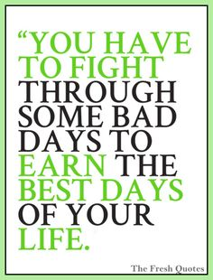 Motivational Cancer Quotes You have to fight through some bad days to earn the best days of your life.