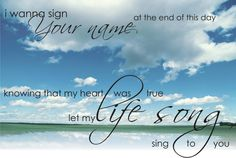 """Let us have courage in life...while we live, we may or may not receive many rewards; but there is coming a day of sweet inheritance!  So come on...sign His name at the end of the day  with a lifesong to Him! """"Whatever you do,  work at it with all your heart, as working for the Lord, not for human masters, since you know that you will receive an inheritance from the Lord as a reward.  It is the Lord Christ you are serving."""" Col. 3:23-24 Casting Crowns - Lifesong"""