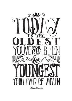 Today is the oldest you've ever been....