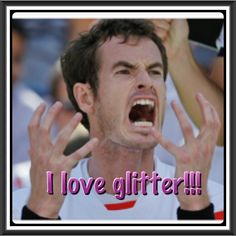 Andy Murray relax!!! Glitter will make you feel better. Haha