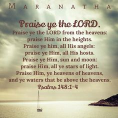 #Psalms 148:1-14 (KJV)  Praise ye the LORD. Praise ye the LORD from the heavens: praise him in the heights. Praise ye him, all his angels: praise ye him, all his hosts. Praise ye him, sun and moon: praise him, all ye stars of light. Praise him, ye heavens of heavens, and ye waters that be above the heavens. Let them praise the name of the LORD: for he commanded, and they were created.