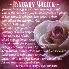 ~ January Magick ~ January's energy id all about new beginnings. This is the month for you to make goals and a plan of how you will achieve those goals. A clear plan allows the energy to flow freely to help you accomplish these goals.
