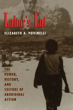 Labor's Lot: The Power, History, and Culture of Aboriginal Action by Elizabeth A. Povinelli
