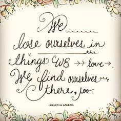 We lose ourselves in things we love. We find ourselves there, too.