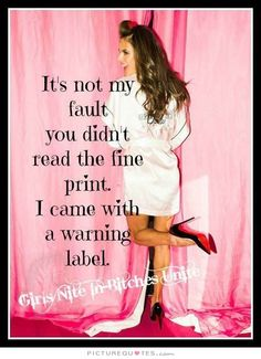 It's not my fault you didn't read the fine print. I came with a warning label. Funny quotes on PictureQuotes.com.
