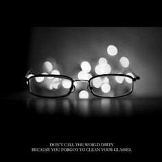 83fc68a7b3 Don t call the world dirty because you forgot to clean your glasses. Hope