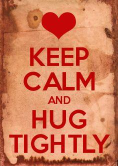 KEEP CALM AND HUG TIGHTLY