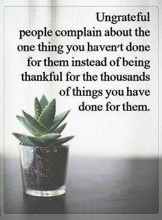 Quotes Ungrateful people complain about the one thing you haven't done for them instead of being thankful for the thousands of things you have done for them.