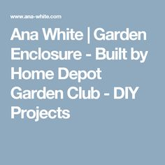 Ana White   Garden Enclosure - Built by Home Depot Garden Club - DIY Projects