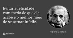Evitar a felicidade com medo de que ela acabe é o melhor meio de se tornar infeliz. — Albert Einstein