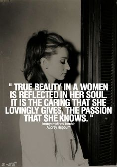 """The beauty in a woman is reflected in her soul. It is the caring that she lovingly gives, the passion that she knows."" – Audrey Hepburn"