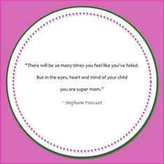 """There will be so many times you feel like you've failed. But in the eyes, hearts and mind of your child you are super mom."" Stephanie Precourt #quotes #inspiration #mom"