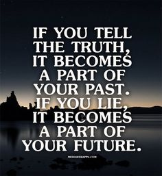 If you tell the truth, it becomes a part of your past. If you lie, it becomes a part of your future.