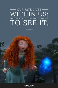 "Pin for Later: These 42 Disney Quotes Are So Perfect They'll Make You Cry  ""Our fate lives within us; you only have to be brave enough to see it."" — Merida, Brave"