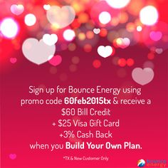 Sign up with promo code 60feb2015tx & you'll receive a $60 Bill Credit + $25 Visa Gift Card + 3% Cash Back when you Build Your Own Plan with Bounce Energy. Just enter the promo code 60feb2015tx in the promotional code field on the checkout page and after you pay your first bill on time, you'll get your bill credit! Texas and new customers only.