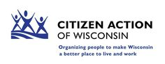 Citizen Action of Wisconsin- Citizen Action of Wisconsin organizes people to make Wisconsin a better place to live and work. Citizen Action employs an integrated strategy of grassroots organizing, public education, earned media, professional research, voter engagement, and political lobbying to advance progressive values and shape the public and political debate around health care, economic development, and consumer protection.