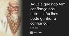 Aquele que não tem confiança nos outros, não lhes pode ganhar a confiança. — Lao-Tsé