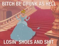 Cinderella. Bitch be drunk as hell.