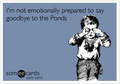 I'm not emotionally prepared to say goodbye to the Ponds.