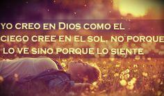Yo creo en Dios como el ciego cree en el sol, no porque lo ve sino porque lo siente
