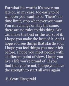 It's never to late or too early too be who you want to be... F Scott Fitzgerald