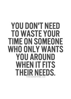 You don't need to waste your time on someone who only wants you around when it fits their needs.