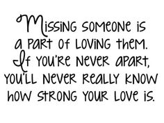 Missing someone is a part of loving them. If you're never apart, you'll never really know how strong your love is. #love #quotes