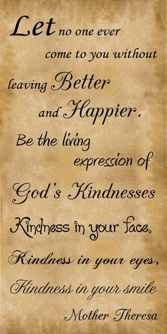 """""""Let no one ever come to you without leaving better and happier. Be the living expression of God's kindness: kindness in your face, kindness in your eyes, kindness in your smile."""" –Mother Teresa http://pinterest.com/pin/24066179230238967"""