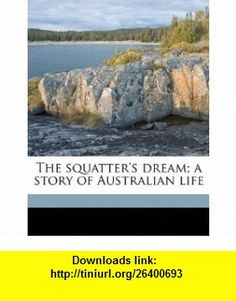 The squatters dream; a story of Australian life (9781178350616) Rolf Boldrewood , ISBN-10: 1178350614  , ISBN-13: 978-1178350616 ,  , tutorials , pdf , ebook , torrent , downloads , rapidshare , filesonic , hotfile , megaupload , fileserve