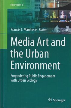 Neural [Archive] Media Art and the Urban Environment - Engendering Public Engagement with Urban Ecology edited by Francis T. Marchese Springer Reference http://archive.neural.it/init/default/show/2726