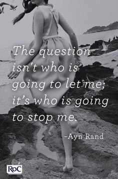The question isn't who is going to let me; it's who is going to stop me. -Answer is No One!  :). Live and love life !!