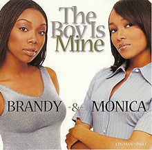 """The Boy Is Mine"" is a duet by American recording artists Brandy and Monica. The song was written and composed by LaShawn Daniels, Japhe Tejeda, Fred Jerkins III, Rodney ""Darkchild"" Jerkins and Brandy with co-production by Darkchild and Dallas Austin, and was released as the lead single from both singers' second albums, Never Say Never (1998) by Brandy and the album of the same name (1998) by Monica,"