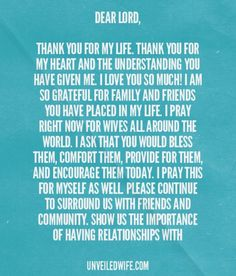 Prayer: Gratefulness For Friends And Community --- Dear Lord, Thank you for my life. Thank you for my heart and the understanding you have given me. I love you so much! I am so grateful for family and friends you have placed in my life. I pray right now for wives all around the world. I ask that y… Read More Here http://unveiledwife.com/prayer-of-the-day-friends-and-community/