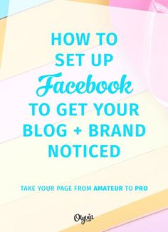 How to get noticed on Facebook: how to set up it up (the right way) and take your Page from amateur to pro.