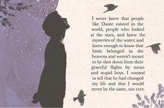 """""""Nunca supe que existía gente como Dante en el mundo, gente que miraba las estrellas, y conocía los misterios del agua, y conocían lo suficiente para saber que los pájaros pertenecían a los cielos y no estaban hechos para ser derribados de sus gráciles vuelos por chicos crueles y estupidos.  Quería decirles que él había cambiado mi vida y que nunca volvería a ser el mismo, jamás."""""""