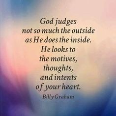 God judges not so much the outside as He does the inside. He looks to the motives, thoughts, and intents of your heart.  -Billy Graham