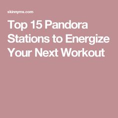 Top 15 Pandora Stations to Energize Your Next Workout