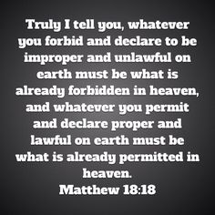 Truly I tell you, whatever you forbid and declare to be improper and unlawful on earth must be what is already forbidden in heaven, and whatever you permit and declare proper and lawful on earth must Amplified Bible, Told You So, Heaven, Earth, Sky, Heavens, Paradise, Mother Goddess, World