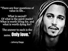 """""""There are four questions of value in life... What is sacred? Of what is the spirit made? What is worth living for, and what is worth dying for? The answer to each is the same. Only love."""" - Johnny Depp"""