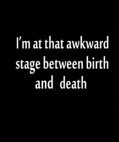 "funny, but true ""I'm at that awkward stage between birth and death Lol, Haha Funny, Funny Stuff, Funny Shit, Me Quotes, Funny Quotes, Humor Quotes, Sarcastic Quotes, Birth And Death"