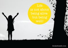 Life is not about being alive but being well!